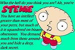 Who the hell do you think you are? Ah, you're STEWIE. You have an intellect greater than most of your peers, but much of it is squandered on bizarre obsessions. You demand much from those around you and hide a deep, dark secret.
