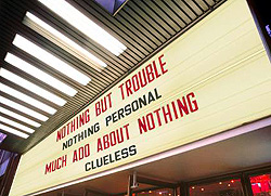 Movie marquee: NOTHING BUT TROUBLE ... NOTHING PERSONAL ... MUCH ADO ABOUT NOTHING ... CLUELESS''