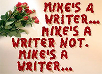 Mike's plucked rose petals spell out: ''MIKE'S A WRITER... MIKE'S A WRITER NOT. MIKE'S A WRITER...''